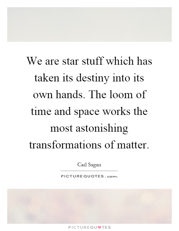 We are star stuff which has taken its destiny into its own hands. The loom of time and space works the most astonishing transformations of matter Picture Quote #1