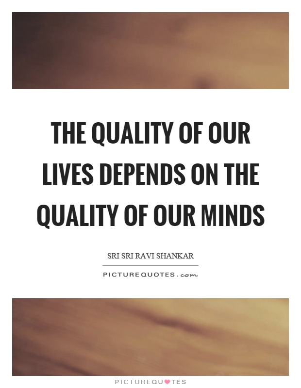 The quality of our lives depends on the quality of our minds Picture Quote #1