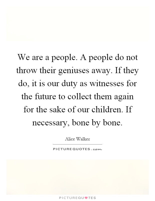We are a people. A people do not throw their geniuses away. If they do, it is our duty as witnesses for the future to collect them again for the sake of our children. If necessary, bone by bone Picture Quote #1