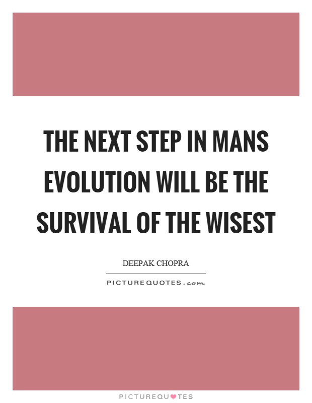The next step in mans evolution will be the survival of the wisest Picture Quote #1