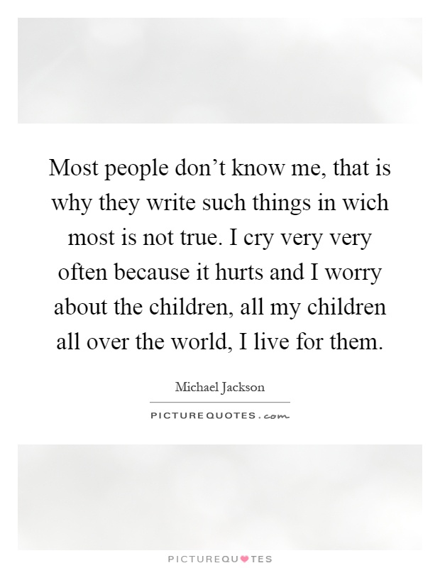 Most people don't know me, that is why they write such things in wich most is not true. I cry very very often because it hurts and I worry about the children, all my children all over the world, I live for them Picture Quote #1
