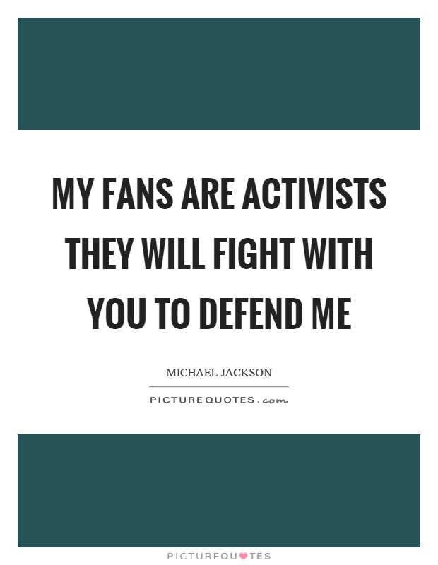 My fans are activists they will fight with you to defend me Picture Quote #1