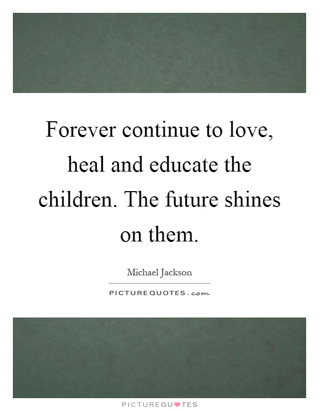 Forever continue to love, heal and educate the children. The future shines on them Picture Quote #1