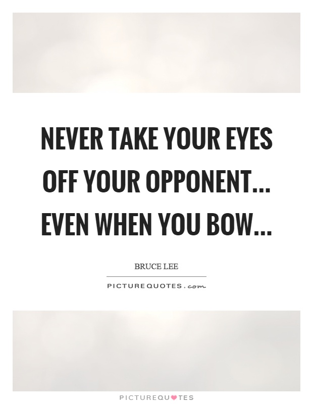 Never take your eyes off your opponent... even when you bow Picture Quote #1