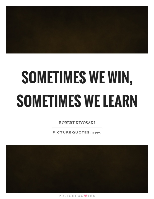 Sometimes we win, sometimes we learn Picture Quote #1