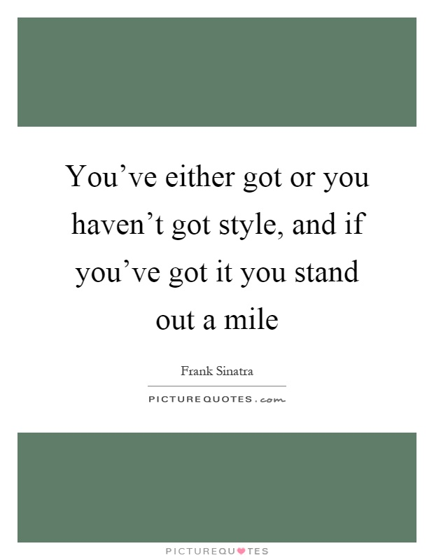 You've either got or you haven't got style, and if you've got it you stand out a mile Picture Quote #1