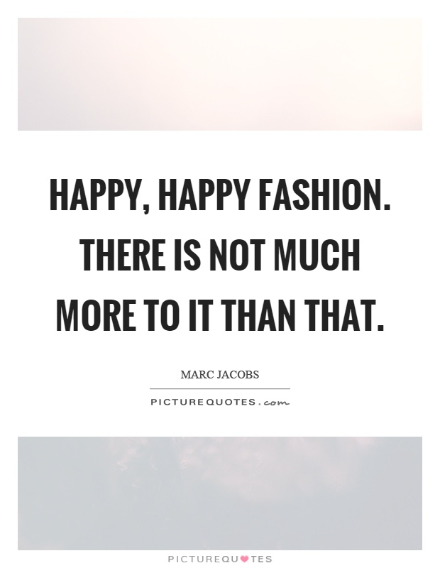 Happy, happy fashion. There is not much more to it than that Picture Quote #1