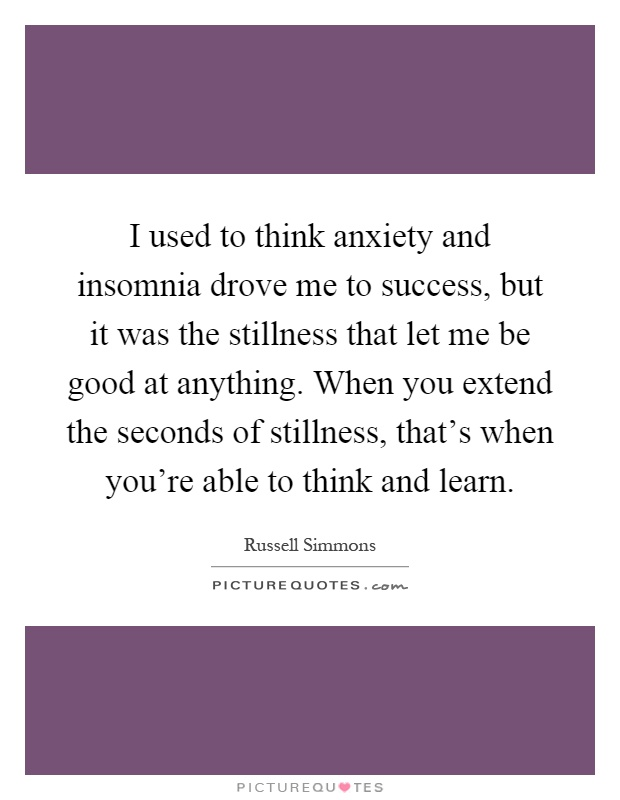 I used to think anxiety and insomnia drove me to success, but it was the stillness that let me be good at anything. When you extend the seconds of stillness, that's when you're able to think and learn Picture Quote #1