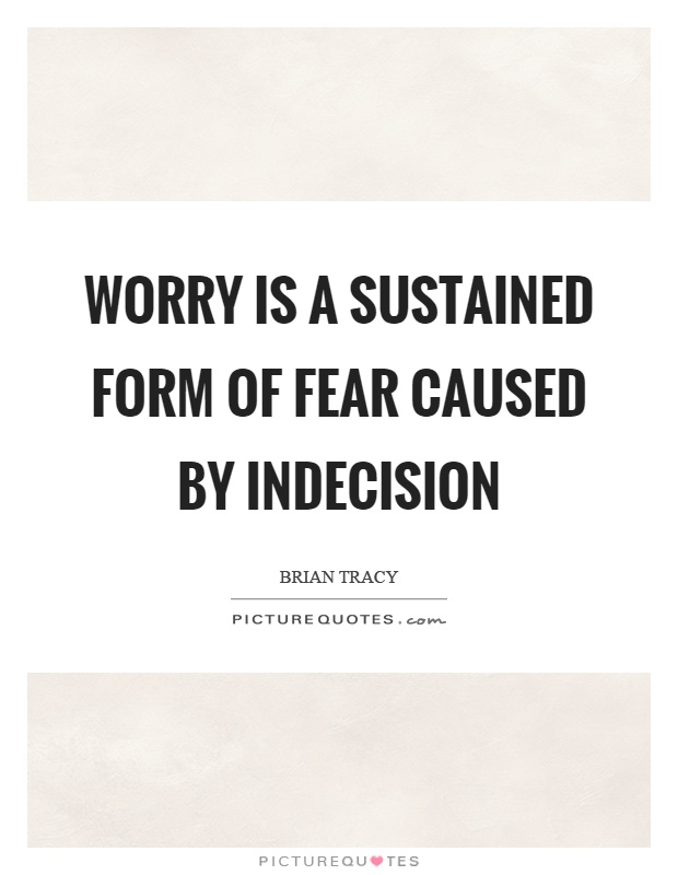 Worry is a sustained form of fear caused by indecision Picture Quote #1