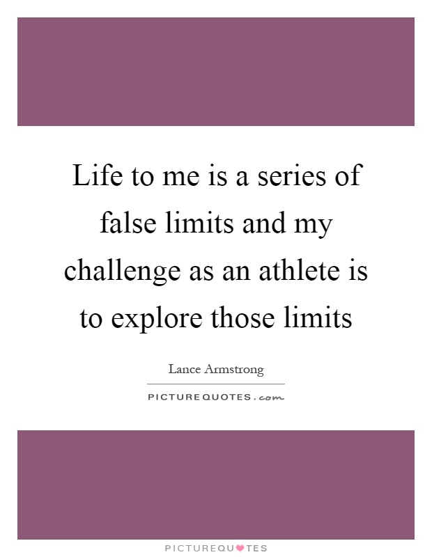 Life to me is a series of false limits and my challenge as an athlete is to explore those limits Picture Quote #1