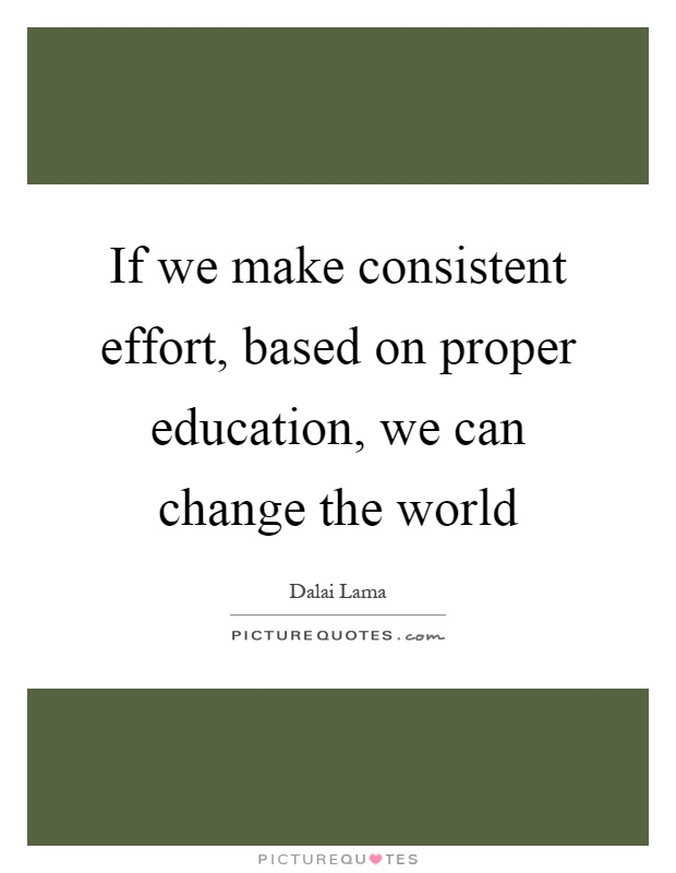 If we make consistent effort, based on proper education, we can change the world Picture Quote #1