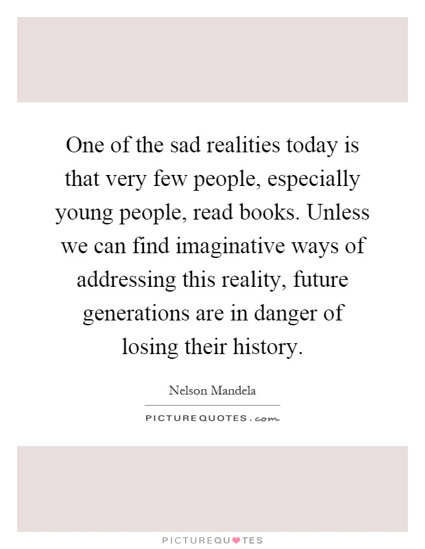 One of the sad realities today is that very few people, especially young people, read books. Unless we can find imaginative ways of addressing this reality, future generations are in danger of losing their history Picture Quote #1