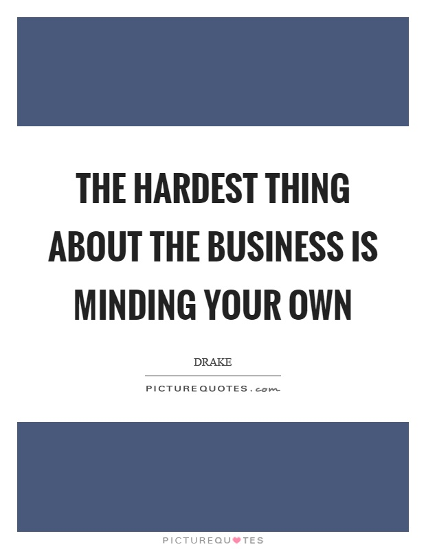 The hardest thing about the business is minding your own Picture Quote #1