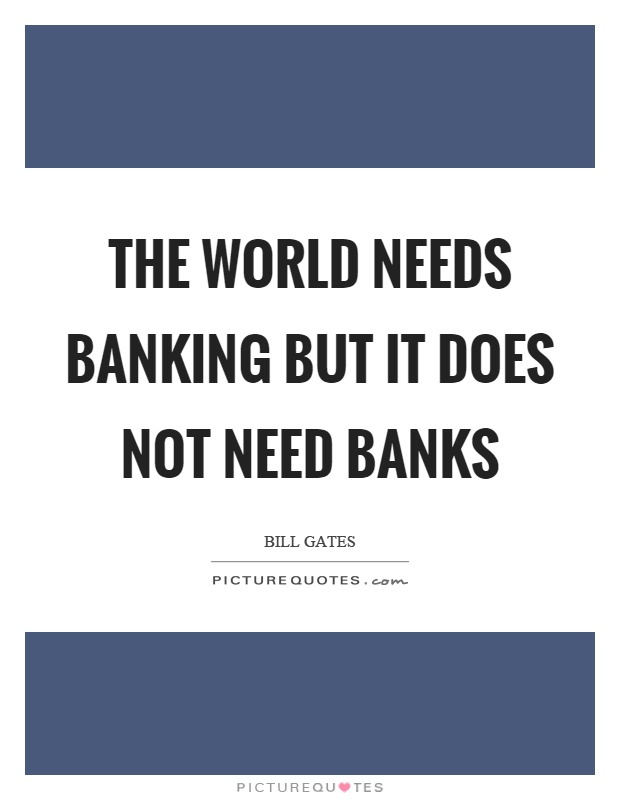 The world needs banking but it does not need banks Picture Quote #1