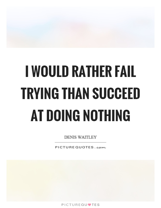 I would rather fail trying than succeed at doing nothing Picture Quote #1