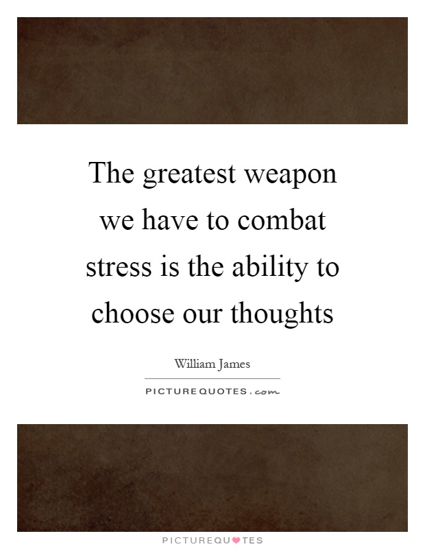 The greatest weapon we have to combat stress is the ability to choose our thoughts Picture Quote #1