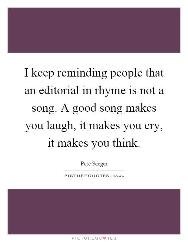 I keep reminding people that an editorial in rhyme is not a song. A good song makes you laugh, it makes you cry, it makes you think Picture Quote #1