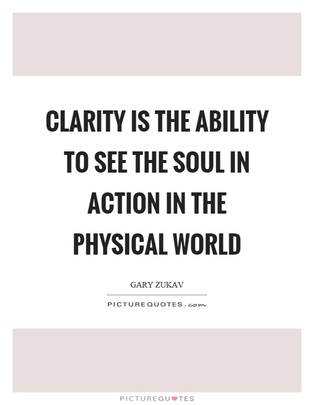 Clarity is the ability to see the soul in action in the physical world Picture Quote #1