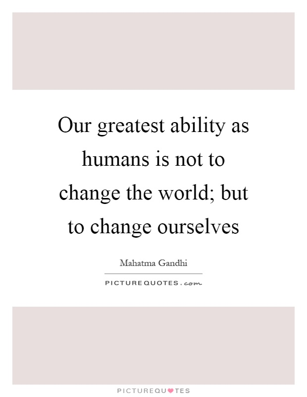 Our greatest ability as humans is not to change the world; but to change ourselves Picture Quote #1