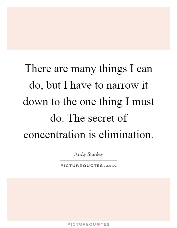 There are many things I can do, but I have to narrow it down to the one thing I must do. The secret of concentration is elimination Picture Quote #1