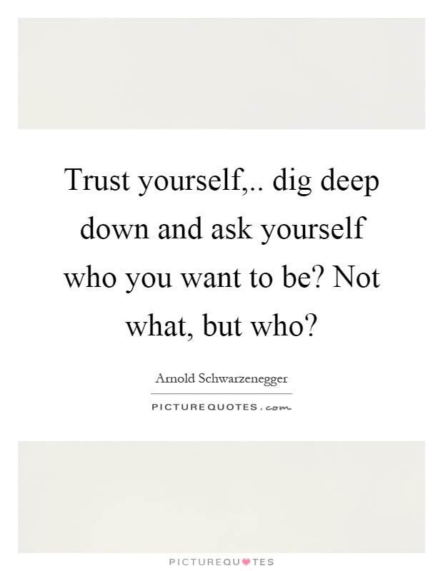 Trust yourself,.. dig deep down and ask yourself who you want to be? Not what, but who? Picture Quote #1