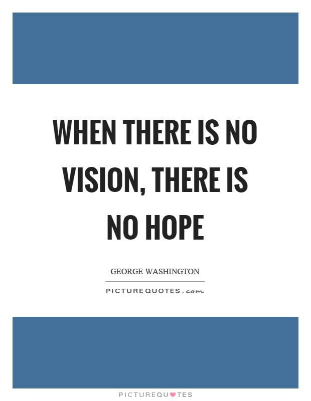 When there is no vision, there is no hope Picture Quote #1