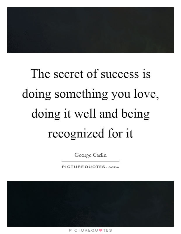 The secret of success is doing something you love, doing it well and being recognized for it Picture Quote #1