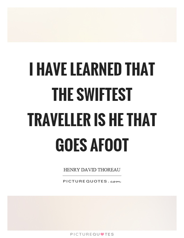 I have learned that the swiftest traveller is he that goes afoot Picture Quote #1