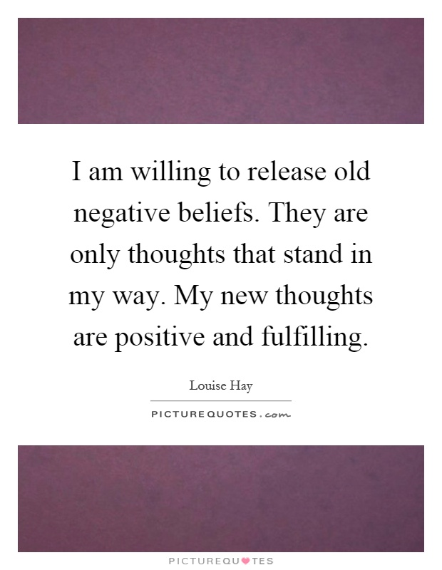 I am willing to release old negative beliefs. They are only thoughts that stand in my way. My new thoughts are positive and fulfilling Picture Quote #1