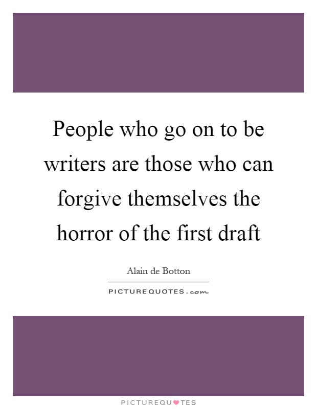 People who go on to be writers are those who can forgive themselves the horror of the first draft Picture Quote #1