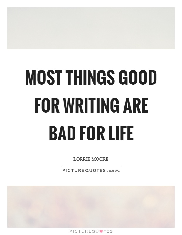 Most things good for writing are bad for life Picture Quote #1