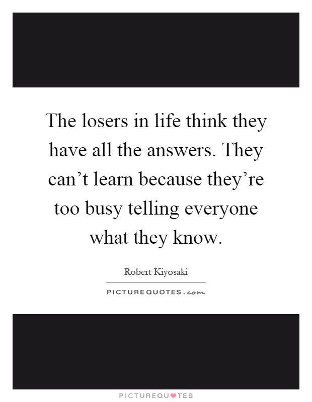 The losers in life think they have all the answers. They can't learn because they're too busy telling everyone what they know Picture Quote #1