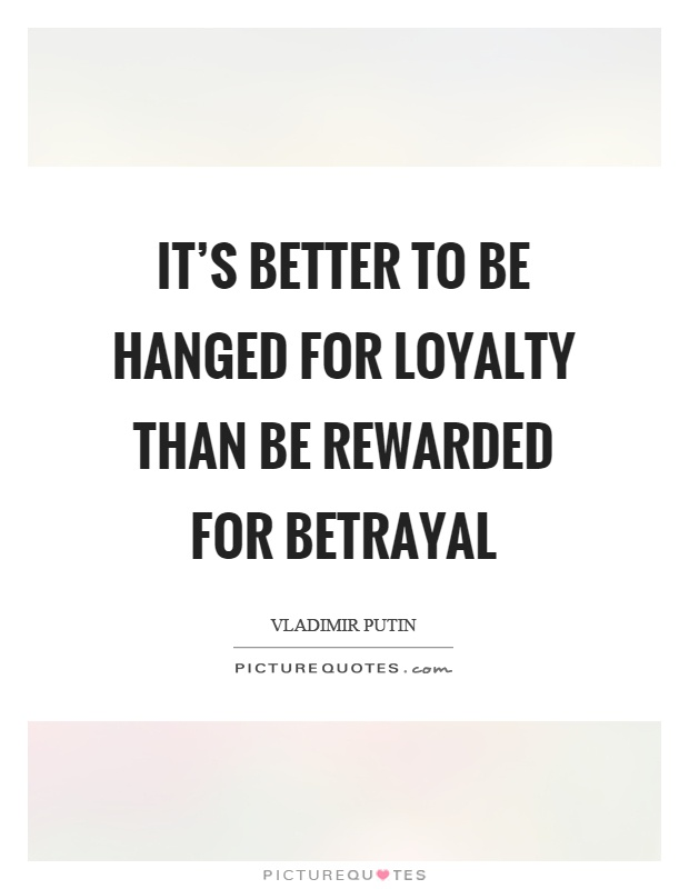 Quotes About Loyalty And Betrayal Amusing It's Better To Be Hanged For Loyalty Than Be Rewarded For