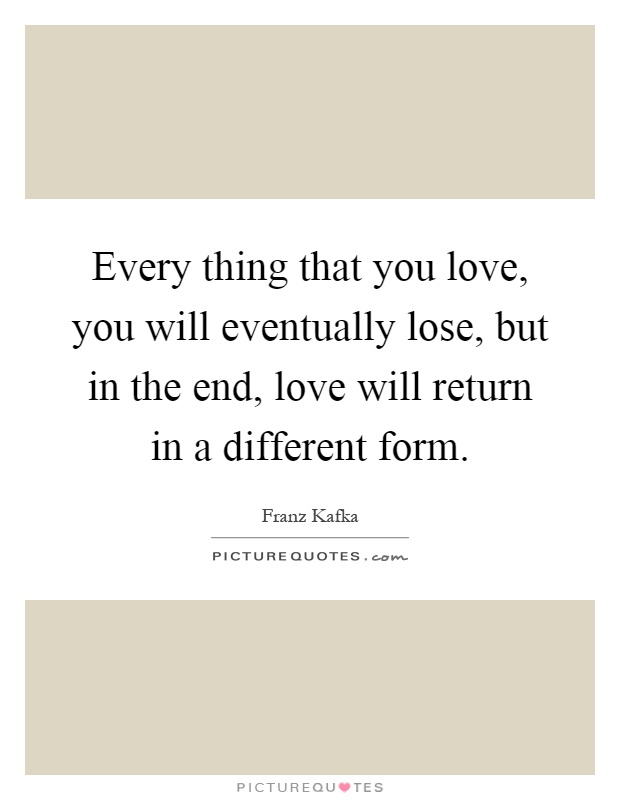 Every thing that you love, you will eventually lose, but in the end, love will return in a different form Picture Quote #1