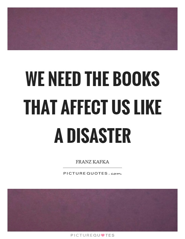 We need the books that affect us like a disaster Picture Quote #1