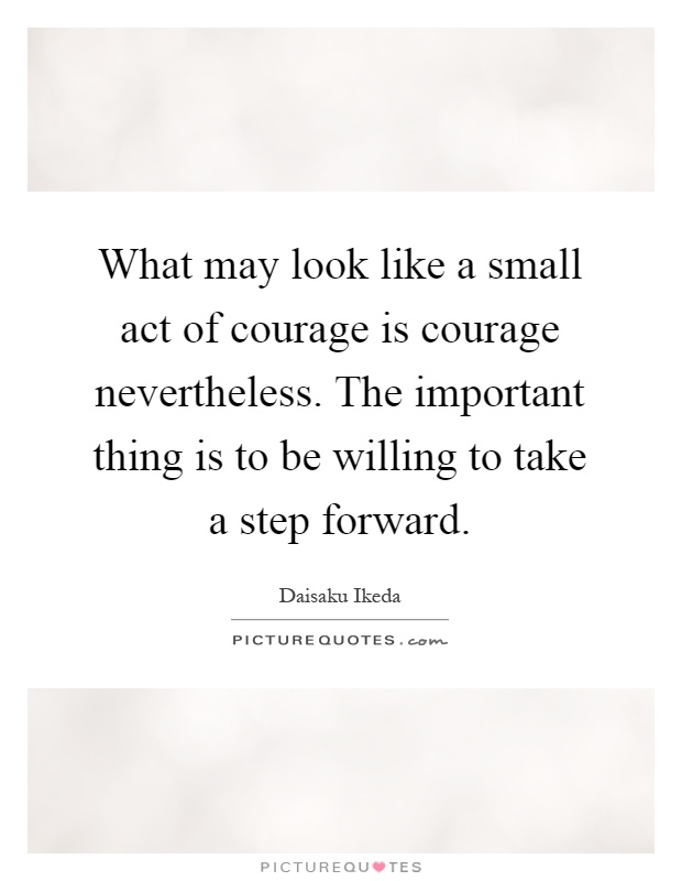 What may look like a small act of courage is courage nevertheless. The important thing is to be willing to take a step forward Picture Quote #1