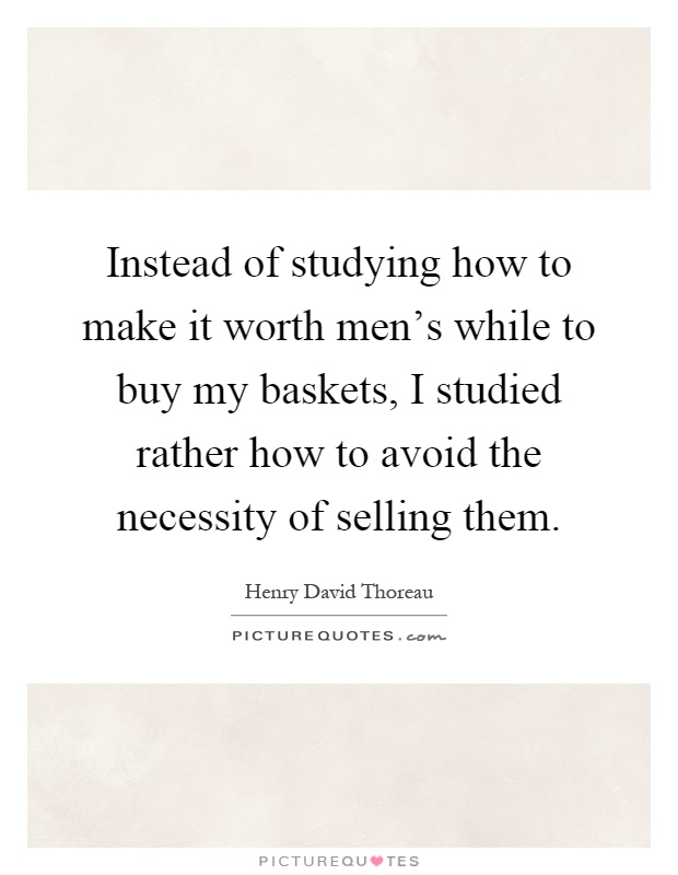 Instead of studying how to make it worth men's while to buy my baskets, I studied rather how to avoid the necessity of selling them Picture Quote #1