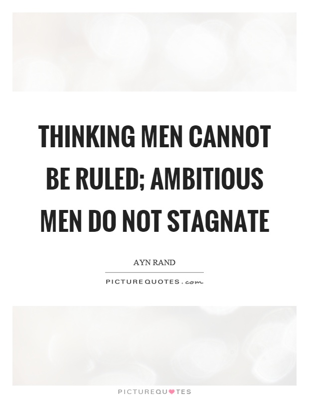 Thinking men cannot be ruled; ambitious men do not stagnate Picture Quote #1