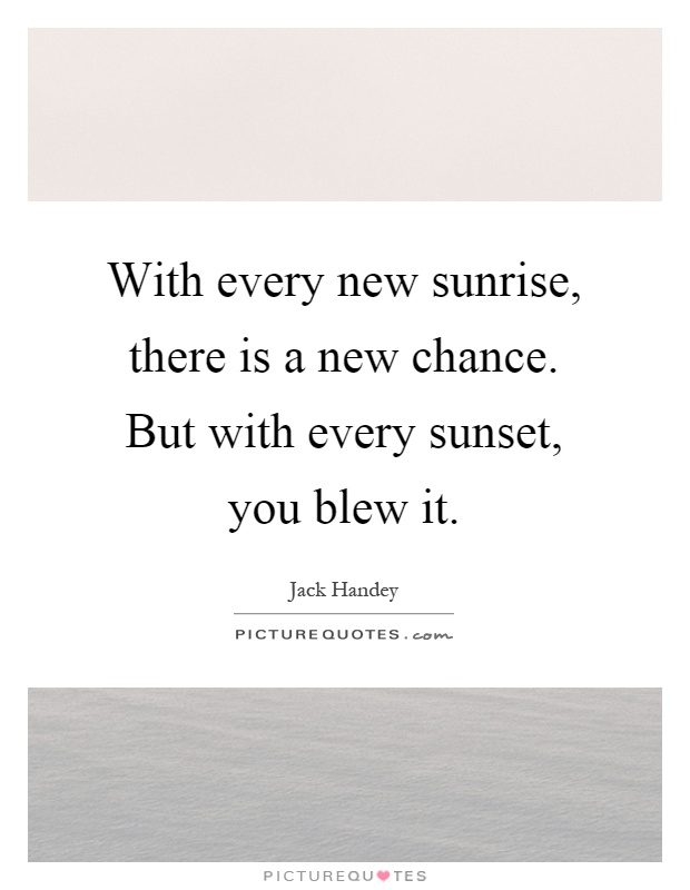 With every new sunrise, there is a new chance. But with every sunset, you blew it Picture Quote #1