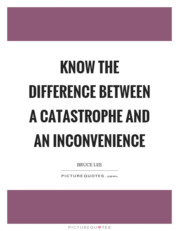 Know the difference between a catastrophe and an inconvenience Picture Quote #1