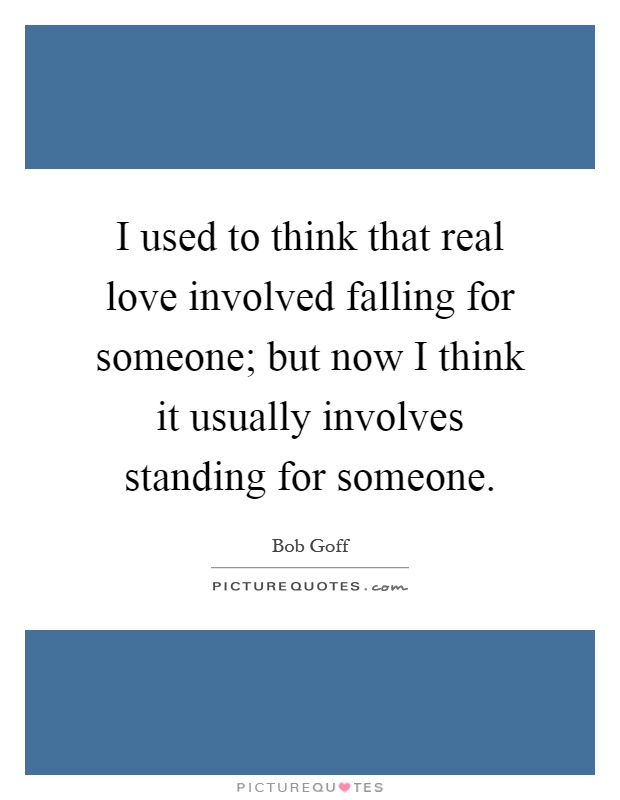 I used to think that real love involved falling for someone; but now I think it usually involves standing for someone Picture Quote #1
