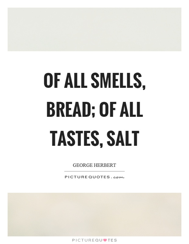 Of all smells, bread; of all tastes, salt Picture Quote #1