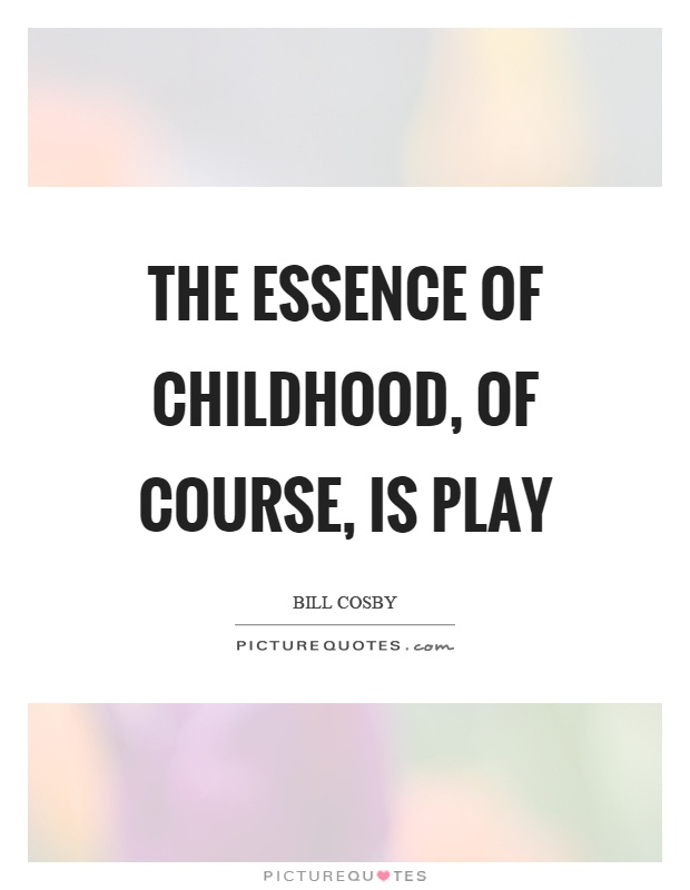 The essence of childhood, of course, is play Picture Quote #1