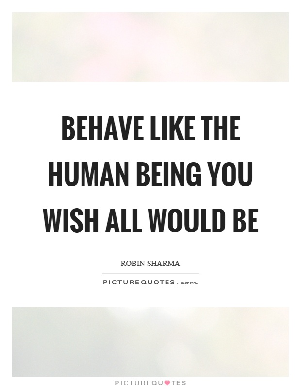 Behave like the human being you wish all would be Picture Quote #1