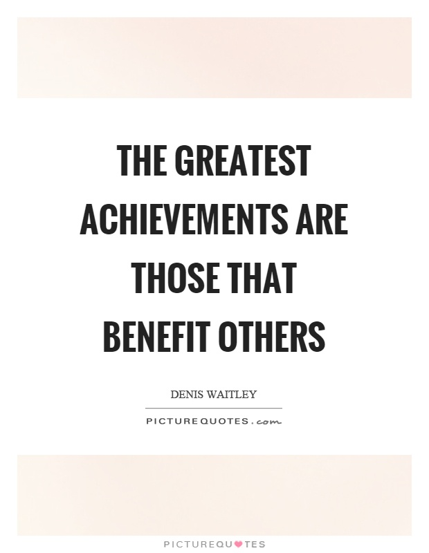 The greatest achievements are those that benefit others Picture Quote #1