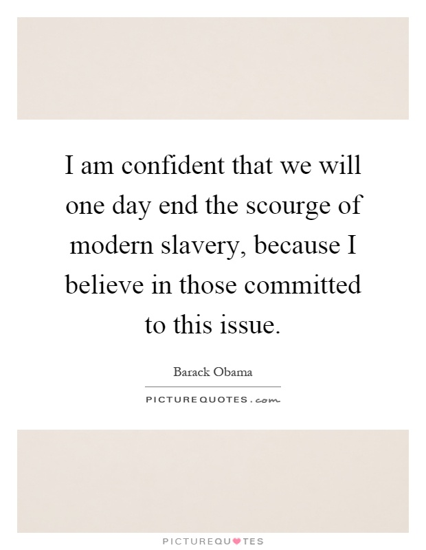 I am confident that we will one day end the scourge of modern slavery, because I believe in those committed to this issue Picture Quote #1