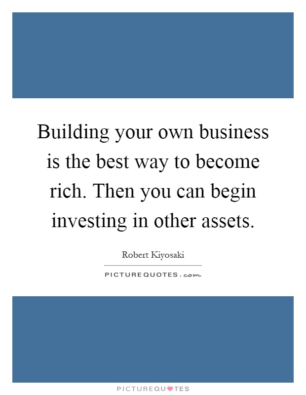 Building your own business is the best way to become rich. Then you can begin investing in other assets Picture Quote #1
