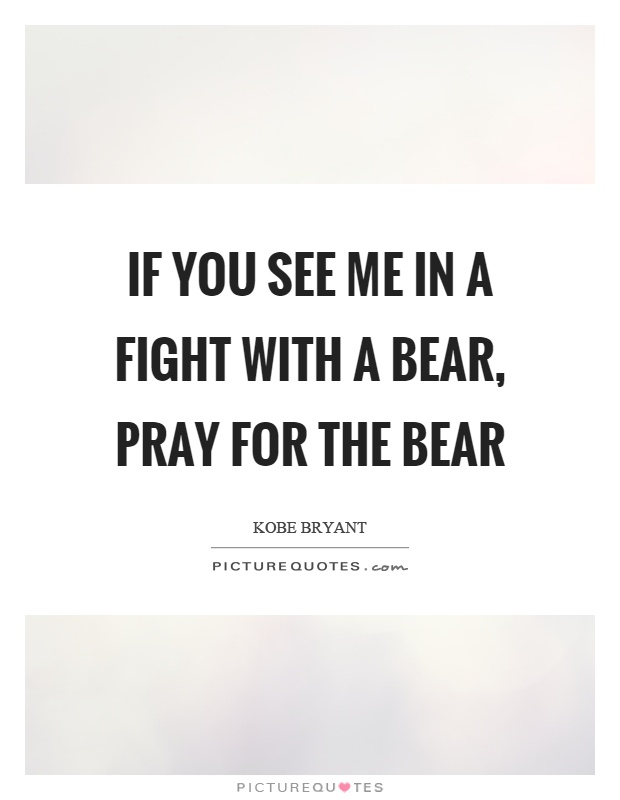 If you see me in a fight with a bear, pray for the bear Picture Quote #1