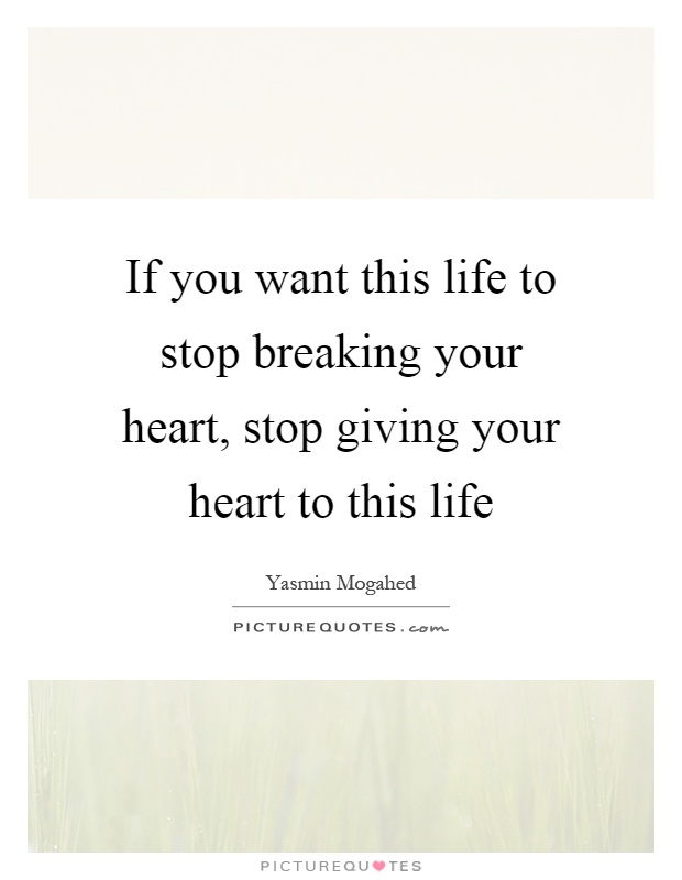 If you want this life to stop breaking your heart, stop giving your heart to this life Picture Quote #1