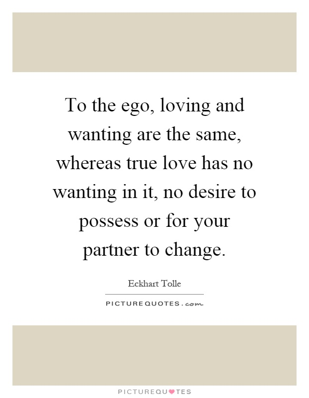 To the ego, loving and wanting are the same, whereas true love has no wanting in it, no desire to possess or for your partner to change Picture Quote #1